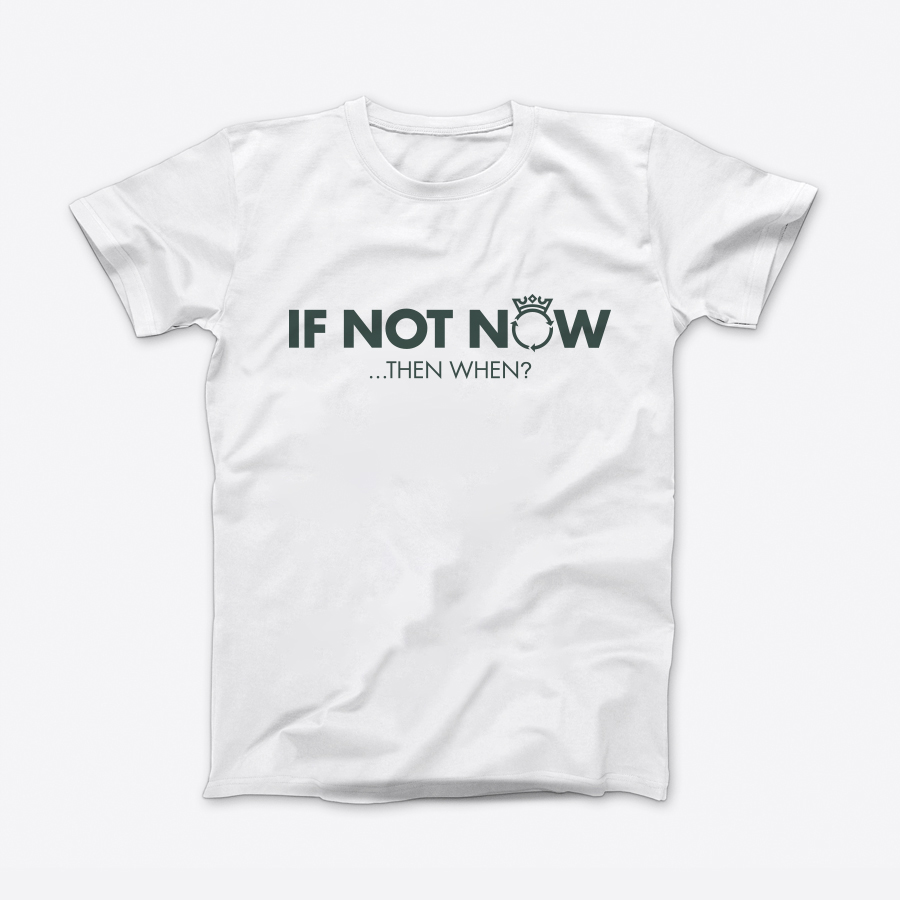 T-shirt – If not now… Then when?